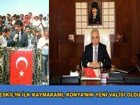 Eskil'in İlk Kaymakamı, Konya'nın Yeni Valisi oldu!